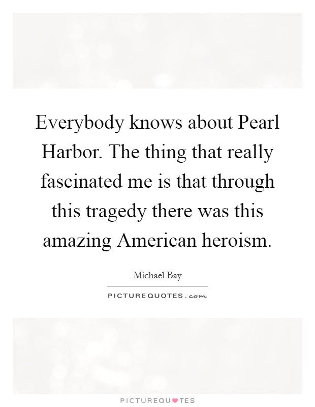 Everybody knows about Pearl Harbor. The thing that really fascinated me is that through this tragedy there was this amazing American heroism Picture Quote #1