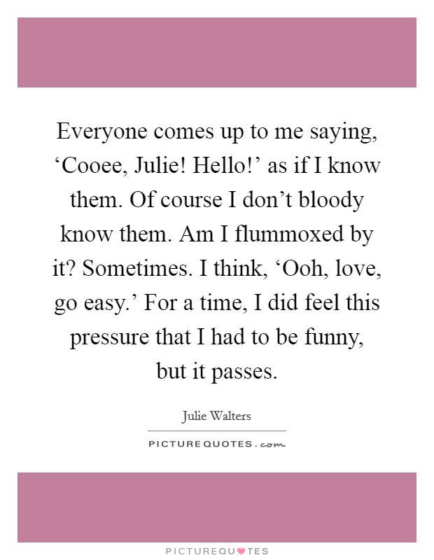 Everyone comes up to me saying, 'Cooee, Julie! Hello!' as if I know them. Of course I don't bloody know them. Am I flummoxed by it? Sometimes. I think, 'Ooh, love, go easy.' For a time, I did feel this pressure that I had to be funny, but it passes Picture Quote #1