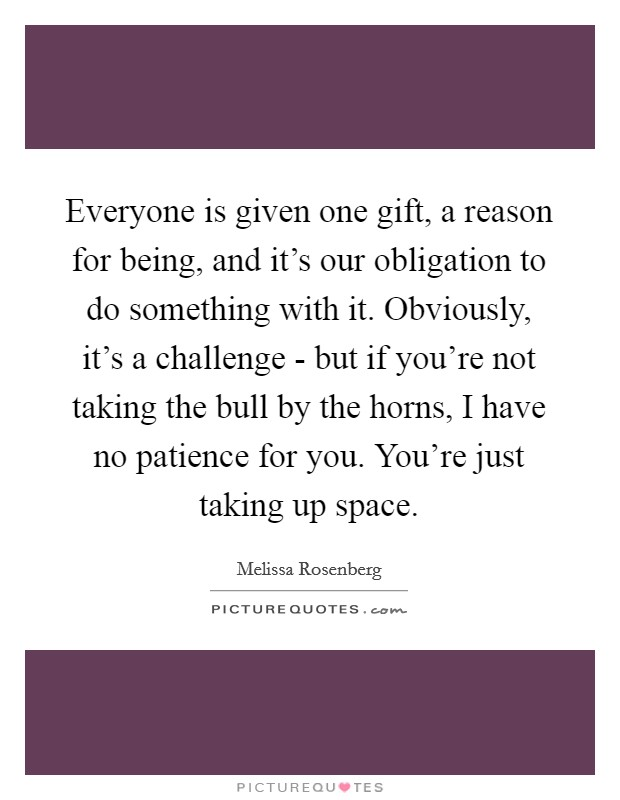 Everyone is given one gift, a reason for being, and it's our obligation to do something with it. Obviously, it's a challenge - but if you're not taking the bull by the horns, I have no patience for you. You're just taking up space Picture Quote #1