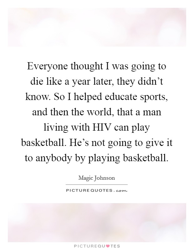 Everyone thought I was going to die like a year later, they didn't know. So I helped educate sports, and then the world, that a man living with HIV can play basketball. He's not going to give it to anybody by playing basketball Picture Quote #1