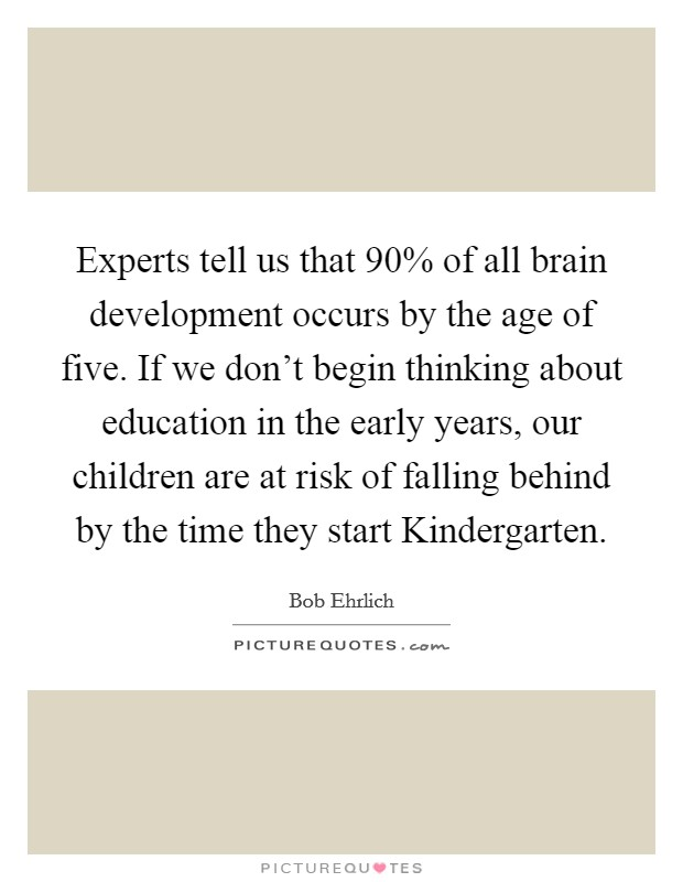 Experts tell us that 90% of all brain development occurs by the age of five. If we don't begin thinking about education in the early years, our children are at risk of falling behind by the time they start Kindergarten Picture Quote #1
