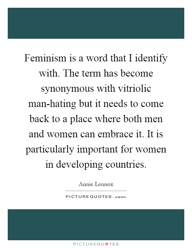 Feminism is a word that I identify with. The term has become synonymous with vitriolic man-hating but it needs to come back to a place where both men and women can embrace it. It is particularly important for women in developing countries Picture Quote #1