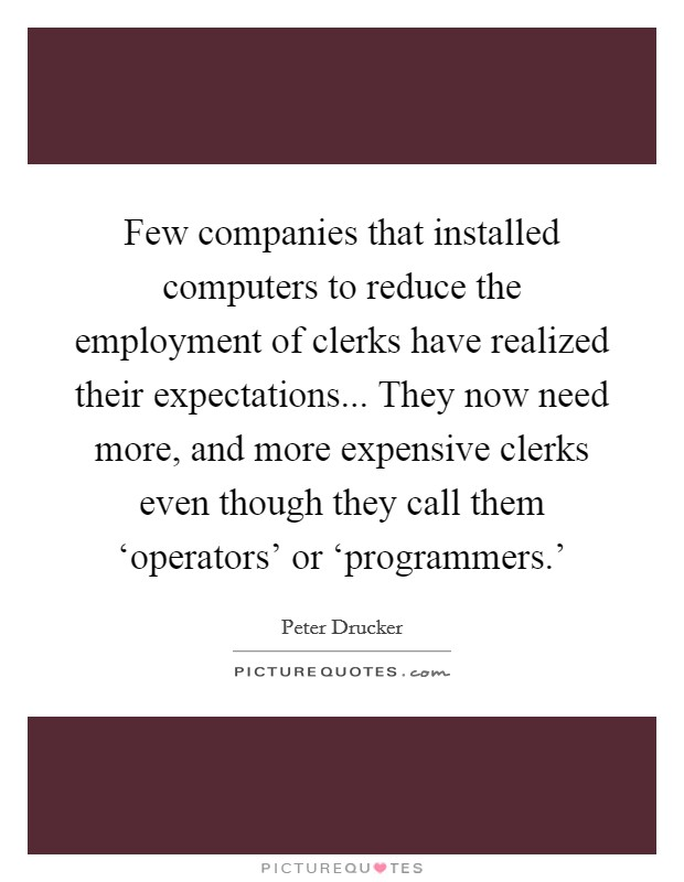 Few companies that installed computers to reduce the employment of clerks have realized their expectations... They now need more, and more expensive clerks even though they call them 'operators' or 'programmers.' Picture Quote #1