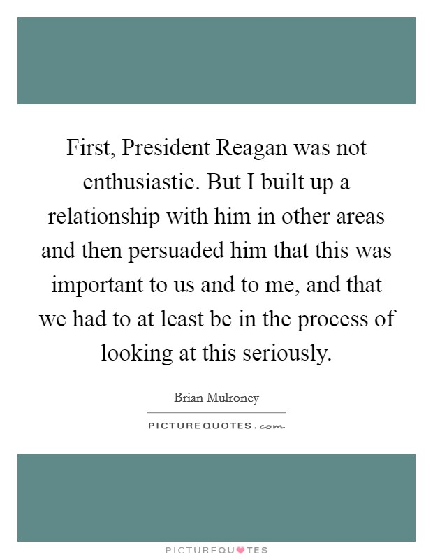 First, President Reagan was not enthusiastic. But I built up a relationship with him in other areas and then persuaded him that this was important to us and to me, and that we had to at least be in the process of looking at this seriously Picture Quote #1