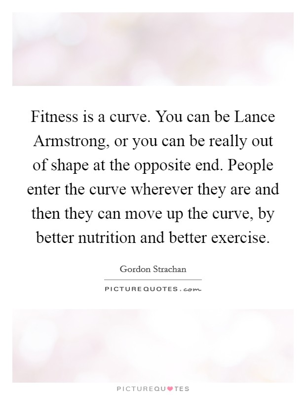 Fitness is a curve. You can be Lance Armstrong, or you can be really out of shape at the opposite end. People enter the curve wherever they are and then they can move up the curve, by better nutrition and better exercise Picture Quote #1