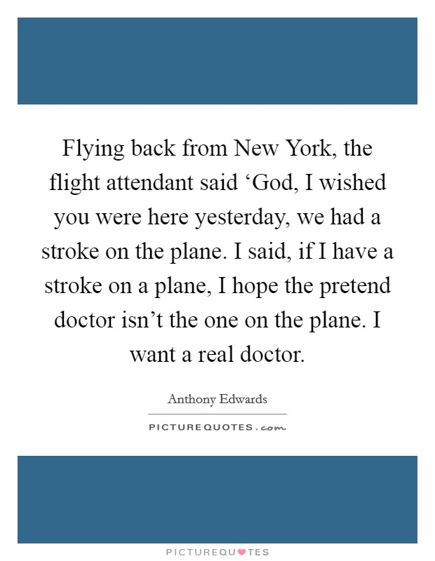 Flying back from New York, the flight attendant said 'God, I wished you were here yesterday, we had a stroke on the plane. I said, if I have a stroke on a plane, I hope the pretend doctor isn't the one on the plane. I want a real doctor Picture Quote #1