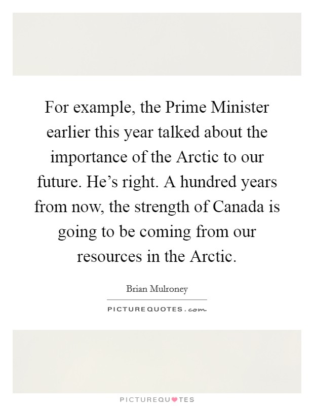 For example, the Prime Minister earlier this year talked about the importance of the Arctic to our future. He's right. A hundred years from now, the strength of Canada is going to be coming from our resources in the Arctic Picture Quote #1