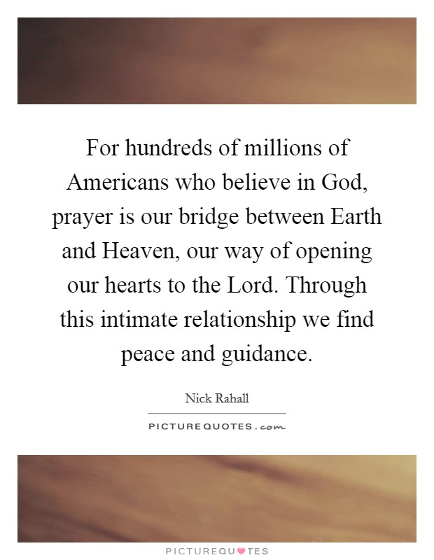 For hundreds of millions of Americans who believe in God, prayer is our bridge between Earth and Heaven, our way of opening our hearts to the Lord. Through this intimate relationship we find peace and guidance Picture Quote #1