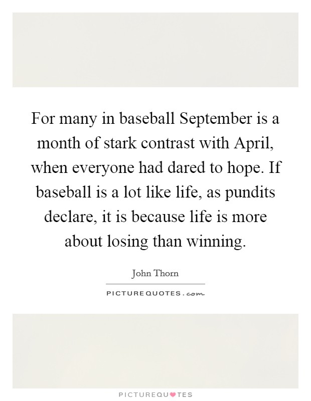 For many in baseball September is a month of stark contrast with April, when everyone had dared to hope. If baseball is a lot like life, as pundits declare, it is because life is more about losing than winning Picture Quote #1