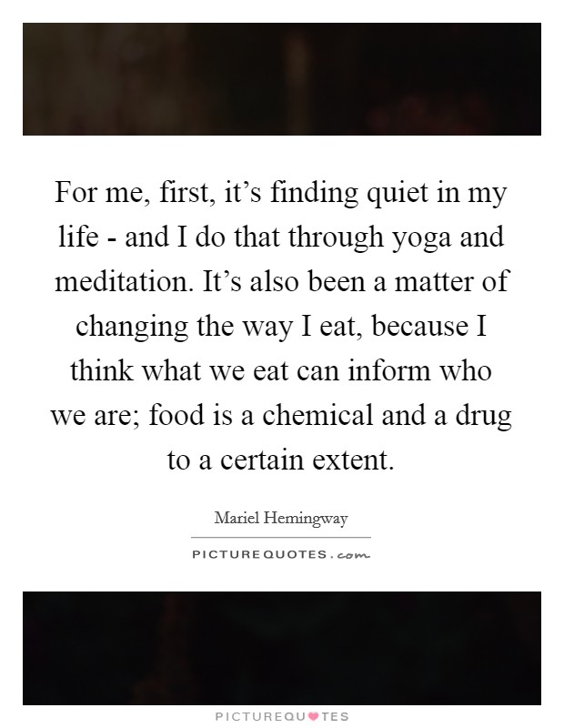 For me, first, it's finding quiet in my life - and I do that through yoga and meditation. It's also been a matter of changing the way I eat, because I think what we eat can inform who we are; food is a chemical and a drug to a certain extent Picture Quote #1