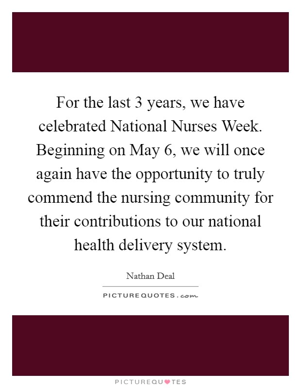 For the last 3 years, we have celebrated National Nurses Week. Beginning on May 6, we will once again have the opportunity to truly commend the nursing community for their contributions to our national health delivery system Picture Quote #1