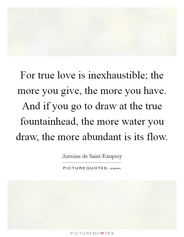 For true love is inexhaustible; the more you give, the more you have. And if you go to draw at the true fountainhead, the more water you draw, the more abundant is its flow Picture Quote #1