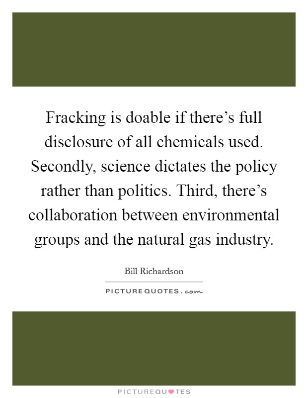 Fracking is doable if there's full disclosure of all chemicals used. Secondly, science dictates the policy rather than politics. Third, there's collaboration between environmental groups and the natural gas industry Picture Quote #1