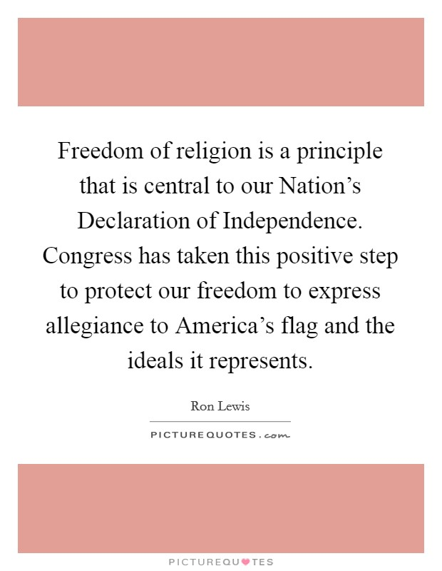 Freedom of religion is a principle that is central to our Nation's Declaration of Independence. Congress has taken this positive step to protect our freedom to express allegiance to America's flag and the ideals it represents Picture Quote #1