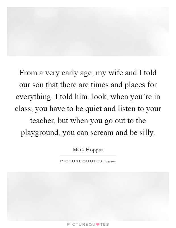 From a very early age, my wife and I told our son that there are times and places for everything. I told him, look, when you're in class, you have to be quiet and listen to your teacher, but when you go out to the playground, you can scream and be silly Picture Quote #1