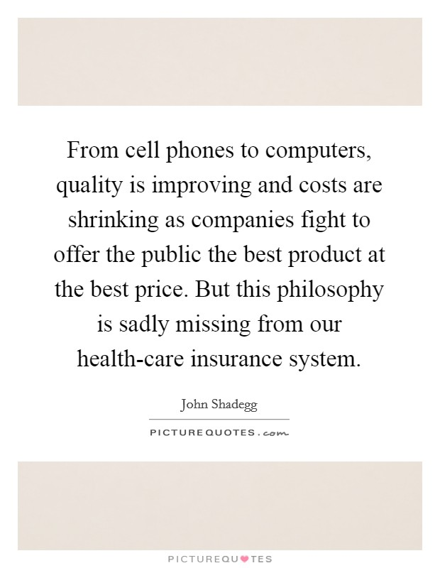 From cell phones to computers, quality is improving and costs are shrinking as companies fight to offer the public the best product at the best price. But this philosophy is sadly missing from our health-care insurance system Picture Quote #1