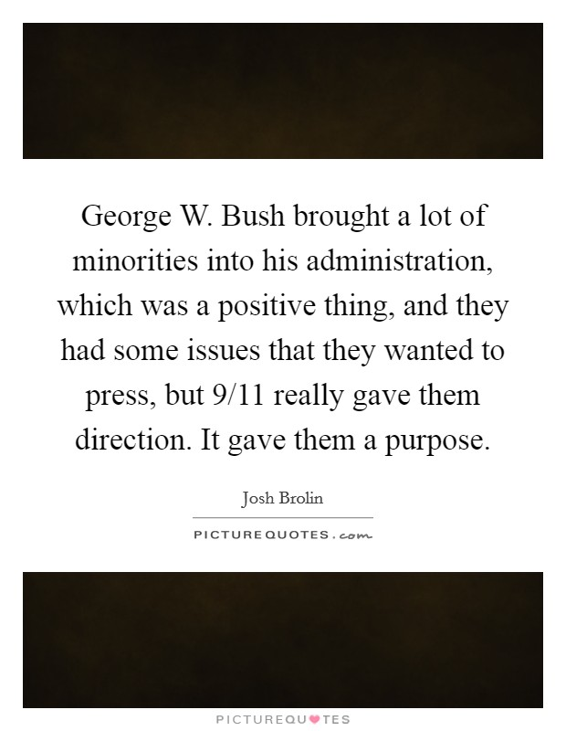 George W. Bush brought a lot of minorities into his administration, which was a positive thing, and they had some issues that they wanted to press, but 9/11 really gave them direction. It gave them a purpose Picture Quote #1