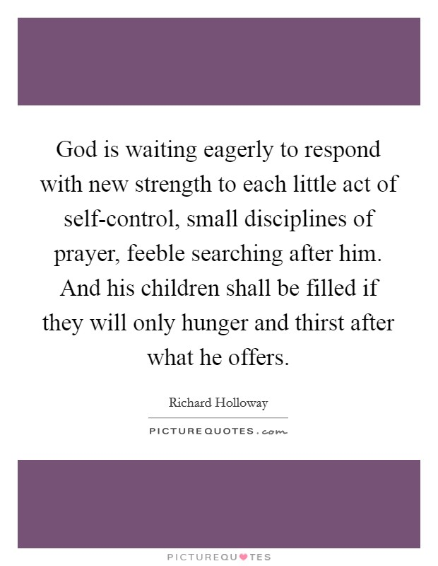God is waiting eagerly to respond with new strength to each little act of self-control, small disciplines of prayer, feeble searching after him. And his children shall be filled if they will only hunger and thirst after what he offers Picture Quote #1