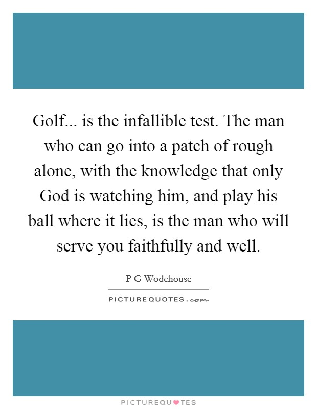 Golf... is the infallible test. The man who can go into a patch of rough alone, with the knowledge that only God is watching him, and play his ball where it lies, is the man who will serve you faithfully and well Picture Quote #1