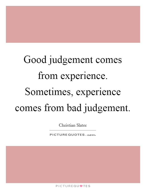 Good judgement comes from experience. Sometimes, experience comes from bad judgement Picture Quote #1