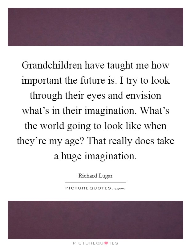 Grandchildren have taught me how important the future is. I try to look through their eyes and envision what's in their imagination. What's the world going to look like when they're my age? That really does take a huge imagination Picture Quote #1