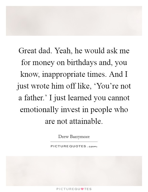 Great dad. Yeah, he would ask me for money on birthdays and, you know, inappropriate times. And I just wrote him off like, 'You're not a father.' I just learned you cannot emotionally invest in people who are not attainable Picture Quote #1