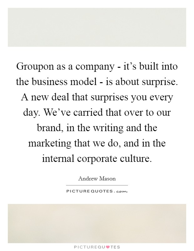 Groupon as a company - it's built into the business model - is about surprise. A new deal that surprises you every day. We've carried that over to our brand, in the writing and the marketing that we do, and in the internal corporate culture Picture Quote #1