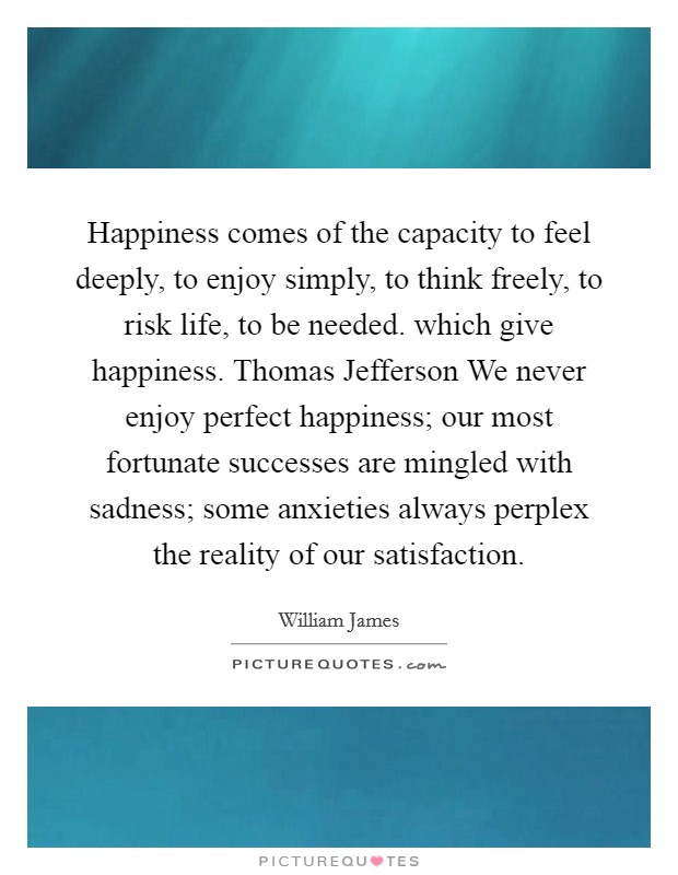Happiness comes of the capacity to feel deeply, to enjoy simply, to think freely, to risk life, to be needed. which give happiness. Thomas Jefferson We never enjoy perfect happiness; our most fortunate successes are mingled with sadness; some anxieties always perplex the reality of our satisfaction Picture Quote #1