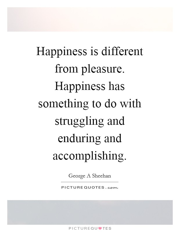 Happiness is different from pleasure. Happiness has something to do with struggling and enduring and accomplishing Picture Quote #1