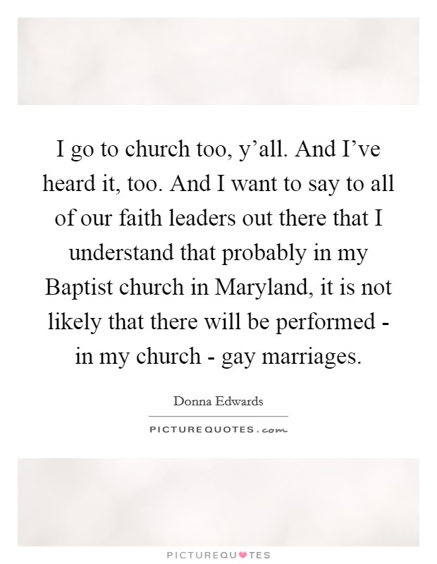 I go to church too, y'all. And I've heard it, too. And I want to say to all of our faith leaders out there that I understand that probably in my Baptist church in Maryland, it is not likely that there will be performed - in my church - gay marriages Picture Quote #1