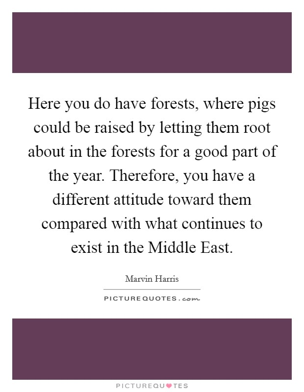 Here you do have forests, where pigs could be raised by letting them root about in the forests for a good part of the year. Therefore, you have a different attitude toward them compared with what continues to exist in the Middle East Picture Quote #1