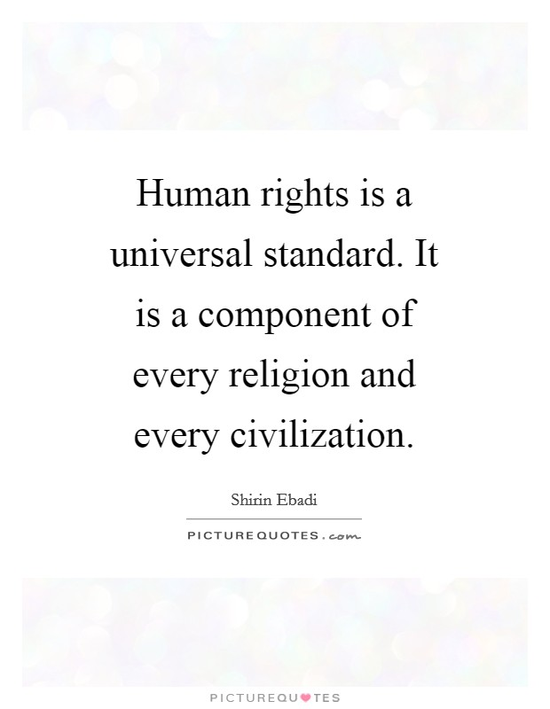 Human rights is a universal standard. It is a component of every religion and every civilization Picture Quote #1