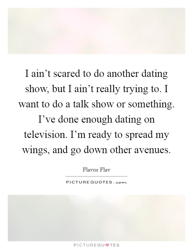 I ain't scared to do another dating show, but I ain't really trying to. I want to do a talk show or something. I've done enough dating on television. I'm ready to spread my wings, and go down other avenues Picture Quote #1