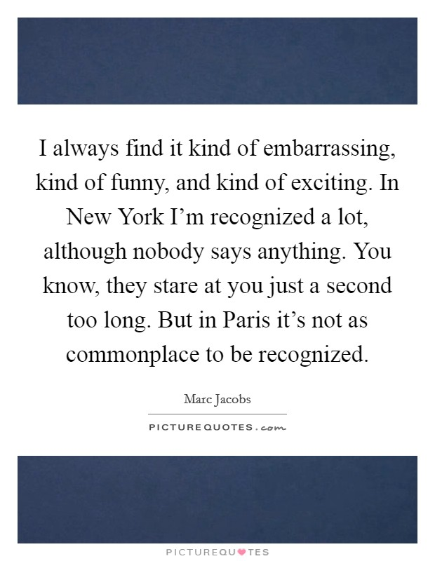 I always find it kind of embarrassing, kind of funny, and kind of exciting. In New York I'm recognized a lot, although nobody says anything. You know, they stare at you just a second too long. But in Paris it's not as commonplace to be recognized Picture Quote #1