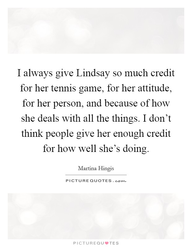 I always give Lindsay so much credit for her tennis game, for her attitude, for her person, and because of how she deals with all the things. I don't think people give her enough credit for how well she's doing Picture Quote #1