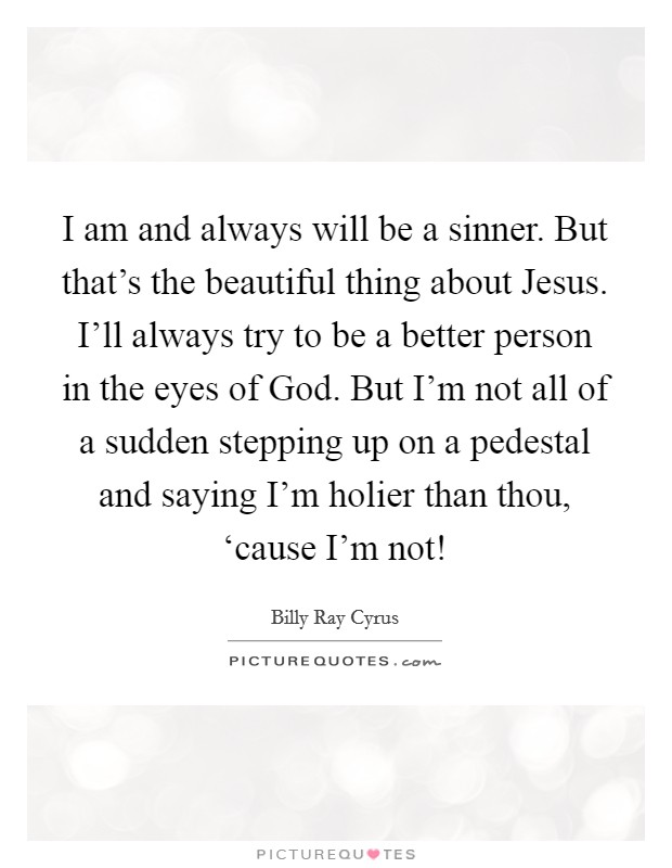 I am and always will be a sinner. But that's the beautiful thing about Jesus. I'll always try to be a better person in the eyes of God. But I'm not all of a sudden stepping up on a pedestal and saying I'm holier than thou, 'cause I'm not! Picture Quote #1