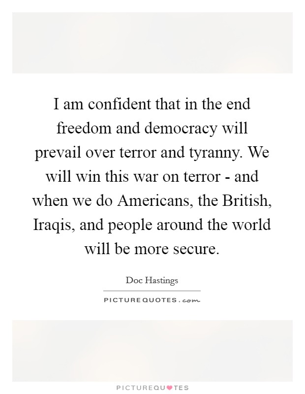 I am confident that in the end freedom and democracy will prevail over terror and tyranny. We will win this war on terror - and when we do Americans, the British, Iraqis, and people around the world will be more secure Picture Quote #1