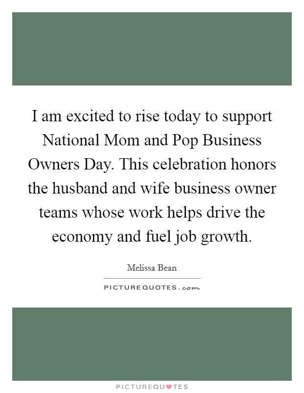 I am excited to rise today to support National Mom and Pop Business Owners Day. This celebration honors the husband and wife business owner teams whose work helps drive the economy and fuel job growth Picture Quote #1