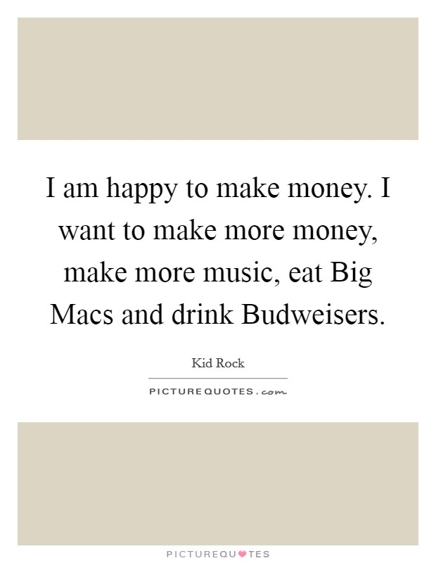 I am happy to make money. I want to make more money, make more music, eat Big Macs and drink Budweisers Picture Quote #1