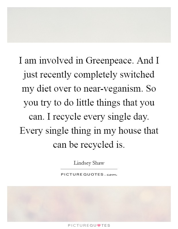 I am involved in Greenpeace. And I just recently completely switched my diet over to near-veganism. So you try to do little things that you can. I recycle every single day. Every single thing in my house that can be recycled is Picture Quote #1