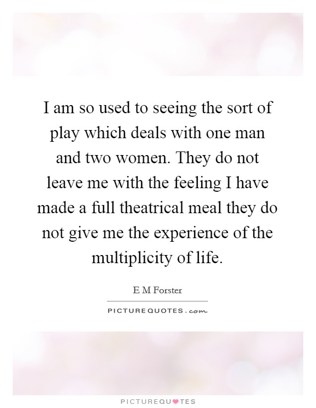 I am so used to seeing the sort of play which deals with one man and two women. They do not leave me with the feeling I have made a full theatrical meal they do not give me the experience of the multiplicity of life Picture Quote #1