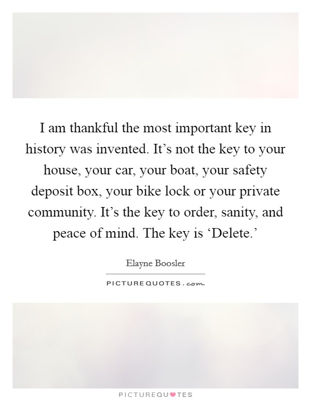I am thankful the most important key in history was invented. It's not the key to your house, your car, your boat, your safety deposit box, your bike lock or your private community. It's the key to order, sanity, and peace of mind. The key is 'Delete.' Picture Quote #1