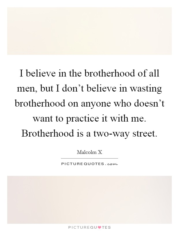 I believe in the brotherhood of all men, but I don't believe in wasting brotherhood on anyone who doesn't want to practice it with me. Brotherhood is a two-way street Picture Quote #1