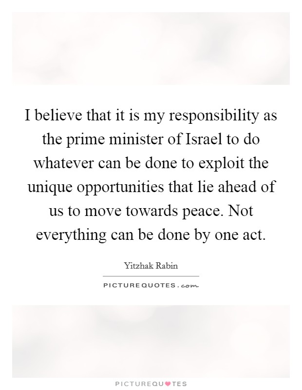 I believe that it is my responsibility as the prime minister of Israel to do whatever can be done to exploit the unique opportunities that lie ahead of us to move towards peace. Not everything can be done by one act Picture Quote #1
