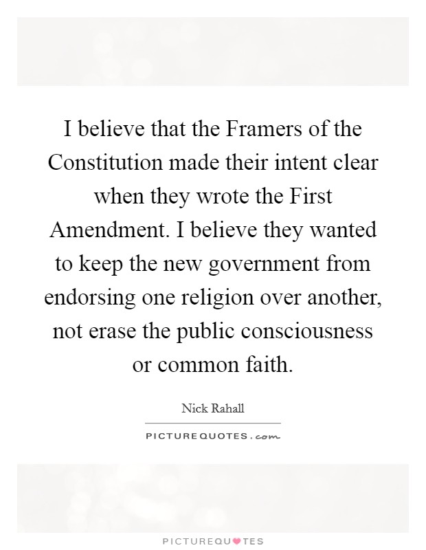 I believe that the Framers of the Constitution made their intent clear when they wrote the First Amendment. I believe they wanted to keep the new government from endorsing one religion over another, not erase the public consciousness or common faith Picture Quote #1