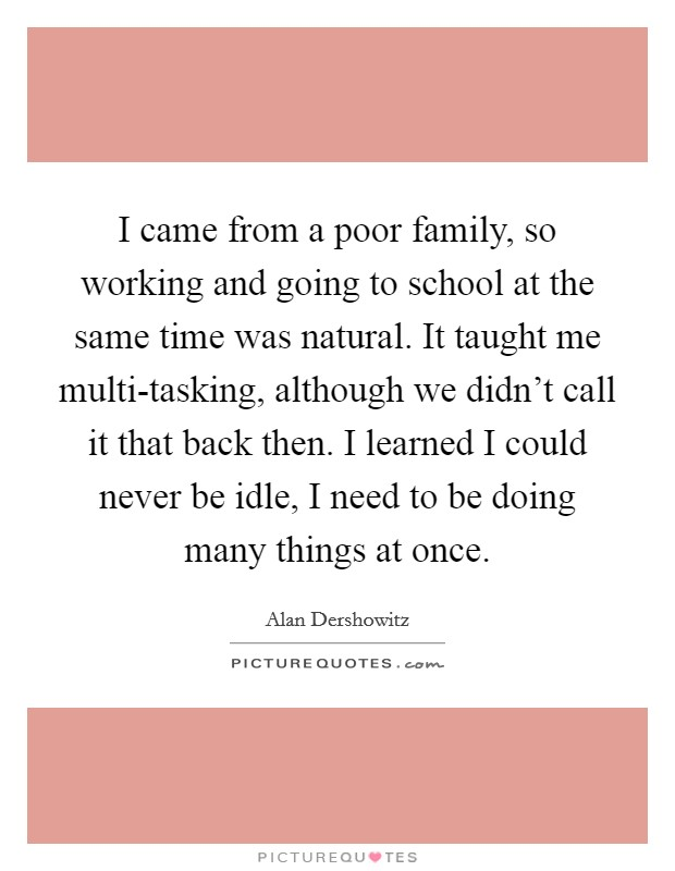 I came from a poor family, so working and going to school at the same time was natural. It taught me multi-tasking, although we didn't call it that back then. I learned I could never be idle, I need to be doing many things at once Picture Quote #1