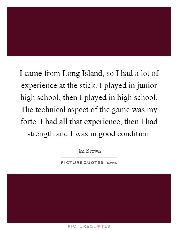 I came from Long Island, so I had a lot of experience at the stick. I played in junior high school, then I played in high school. The technical aspect of the game was my forte. I had all that experience, then I had strength and I was in good condition Picture Quote #1