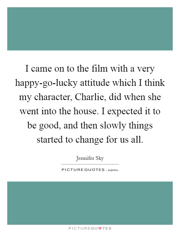 I came on to the film with a very happy-go-lucky attitude which I think my character, Charlie, did when she went into the house. I expected it to be good, and then slowly things started to change for us all Picture Quote #1