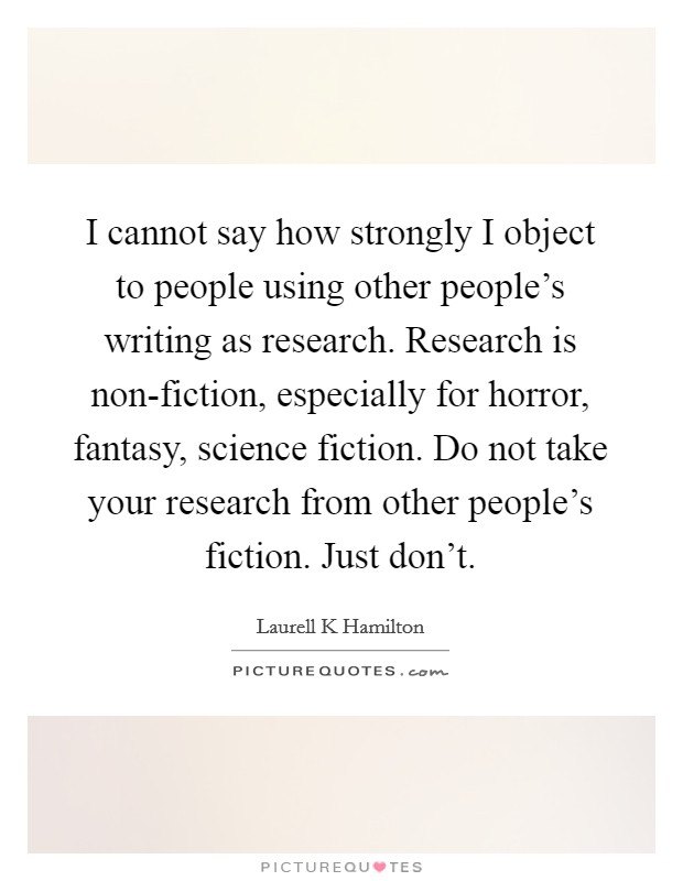 I cannot say how strongly I object to people using other people's writing as research. Research is non-fiction, especially for horror, fantasy, science fiction. Do not take your research from other people's fiction. Just don't Picture Quote #1
