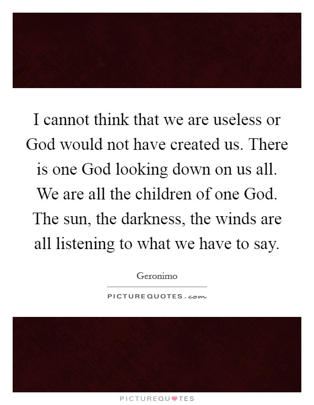 I cannot think that we are useless or God would not have created us. There is one God looking down on us all. We are all the children of one God. The sun, the darkness, the winds are all listening to what we have to say Picture Quote #1